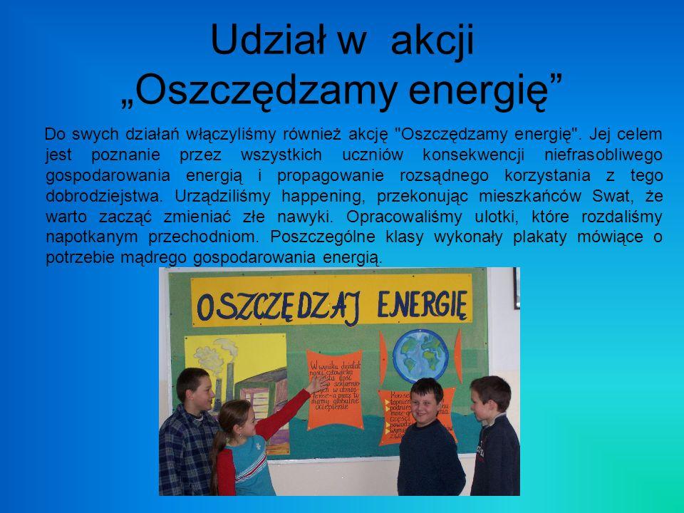 Udział w akcji Oszczędzamy energię Do swych działań włączyliśmy również akcję