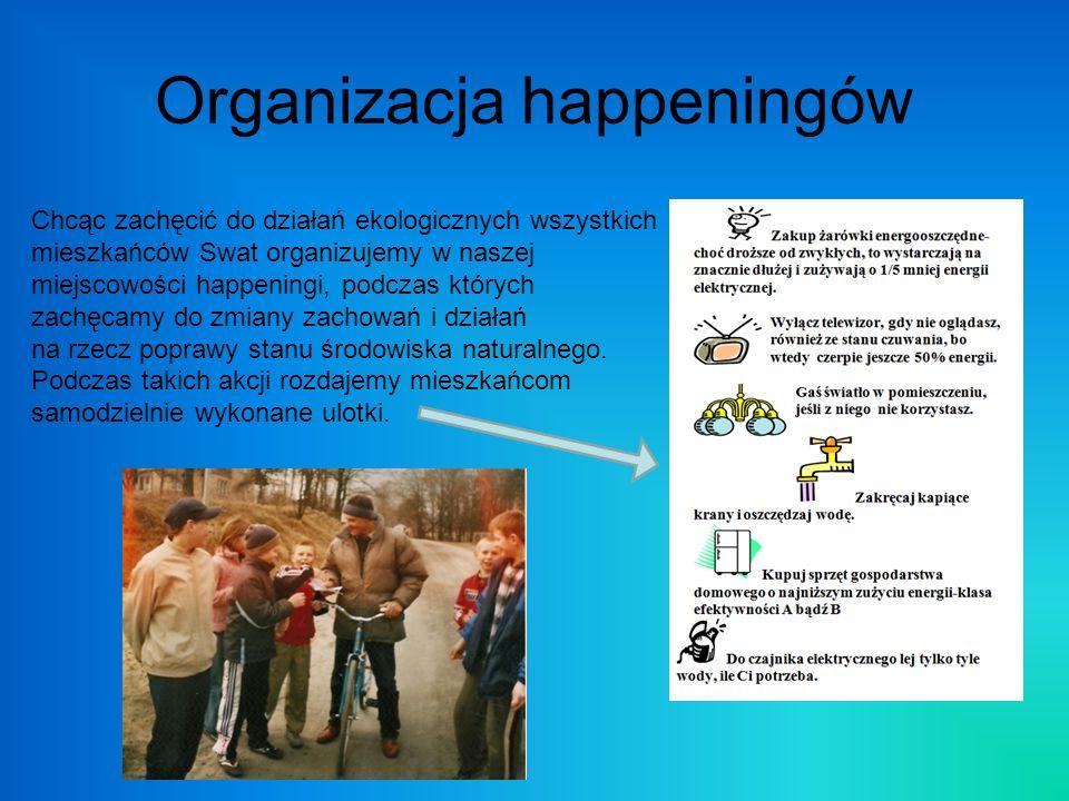 Organizacja happeningów Chcąc zachęcić do działań ekologicznych wszystkich mieszkańców Swat organizujemy w naszej miejscowości happeningi, podczas któ