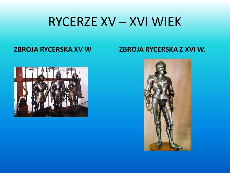 RYCERZE XV – XVI WIEK ZBROJA RYCERSKA XV WZBROJA RYCERSKA Z XVI W.