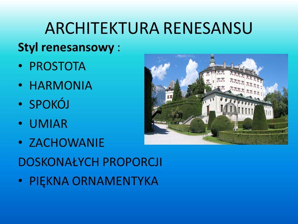 ARCHITEKTURA RENESANSU Styl renesansowy : PROSTOTA HARMONIA SPOKÓJ UMIAR ZACHOWANIE DOSKONAŁYCH PROPORCJI PIĘKNA ORNAMENTYKA