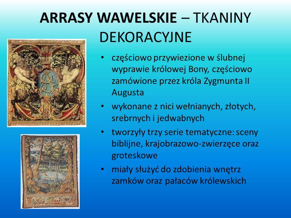 ARRASY WAWELSKIE – TKANINY DEKORACYJNE częściowo przywiezione w ślubnej wyprawie królowej Bony, częściowo zamówione przez króla Zygmunta II Augusta wykonane z nici wełnianych, złotych, srebrnych i jedwabnych tworzyły trzy serie tematyczne: sceny biblijne, krajobrazowo-zwierzęce oraz groteskowe miały służyć do zdobienia wnętrz zamków oraz pałaców królewskich