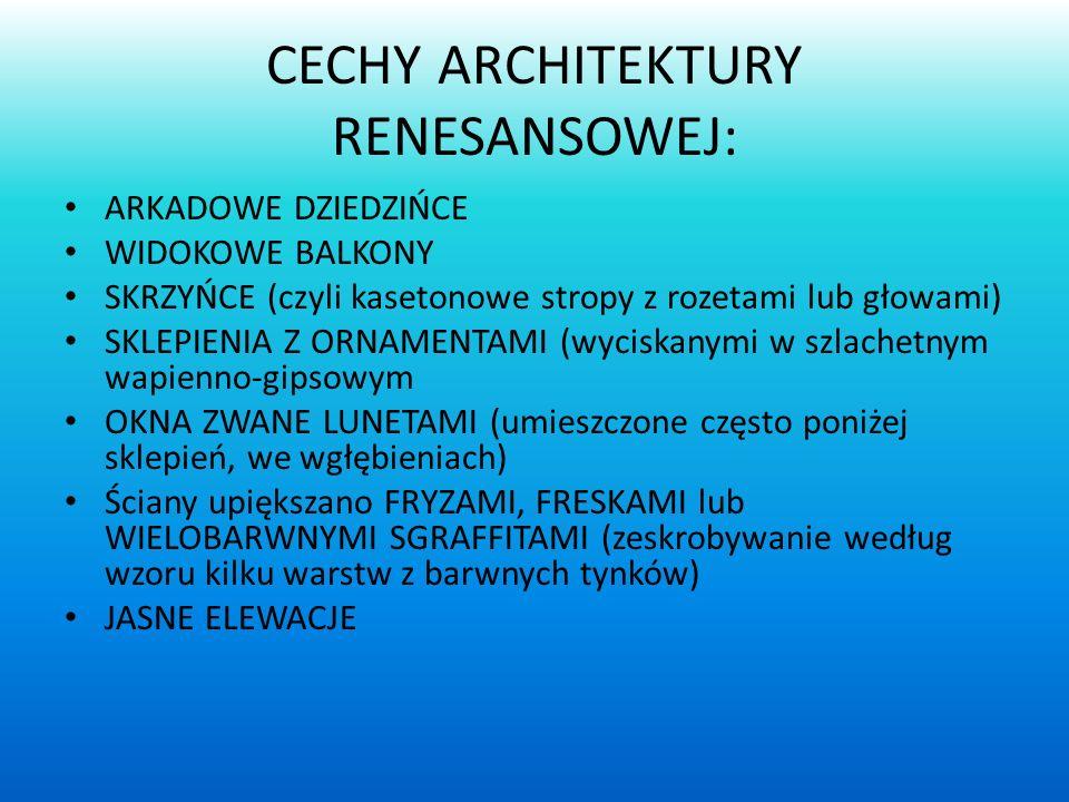 CECHY ARCHITEKTURY RENESANSOWEJ: ARKADOWE DZIEDZIŃCE WIDOKOWE BALKONY SKRZYŃCE (czyli kasetonowe stropy z rozetami lub głowami) SKLEPIENIA Z ORNAMENTA