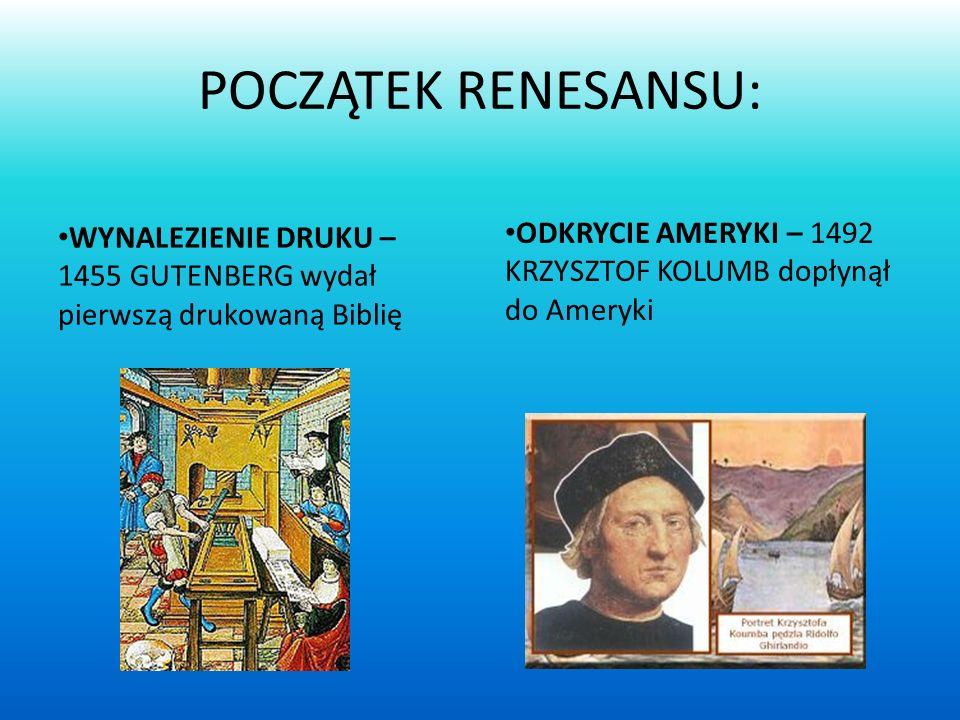 POCZĄTEK RENESANSU: WYNALEZIENIE DRUKU – 1455 GUTENBERG wydał pierwszą drukowaną Biblię ODKRYCIE AMERYKI – 1492 KRZYSZTOF KOLUMB dopłynął do Ameryki