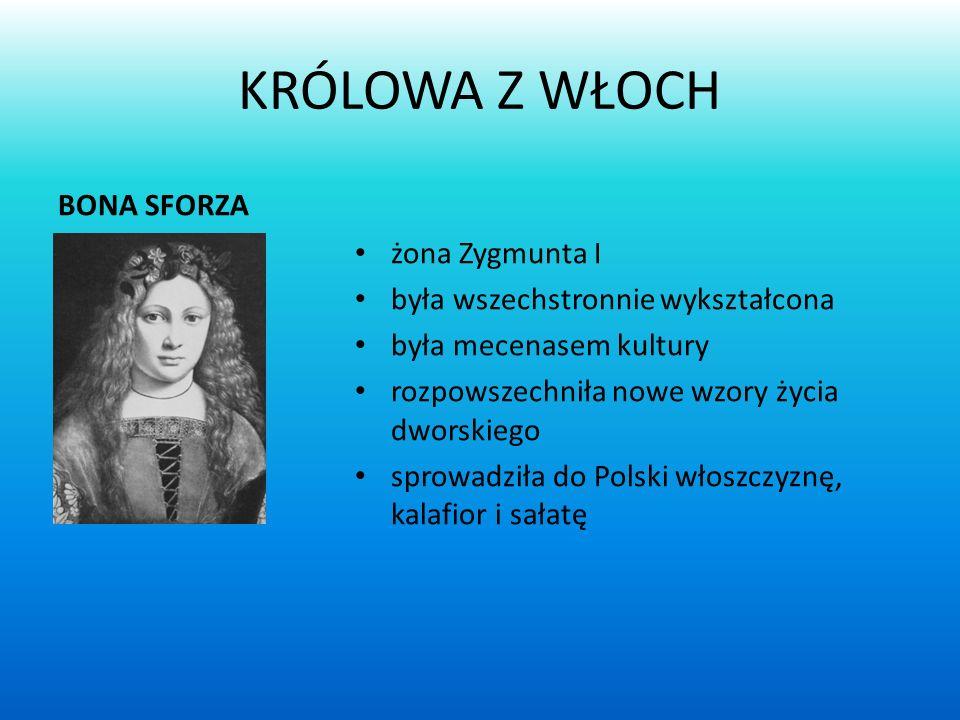 KRÓLOWA Z WŁOCH BONA SFORZA żona Zygmunta I była wszechstronnie wykształcona była mecenasem kultury rozpowszechniła nowe wzory życia dworskiego sprowadziła do Polski włoszczyznę, kalafior i sałatę