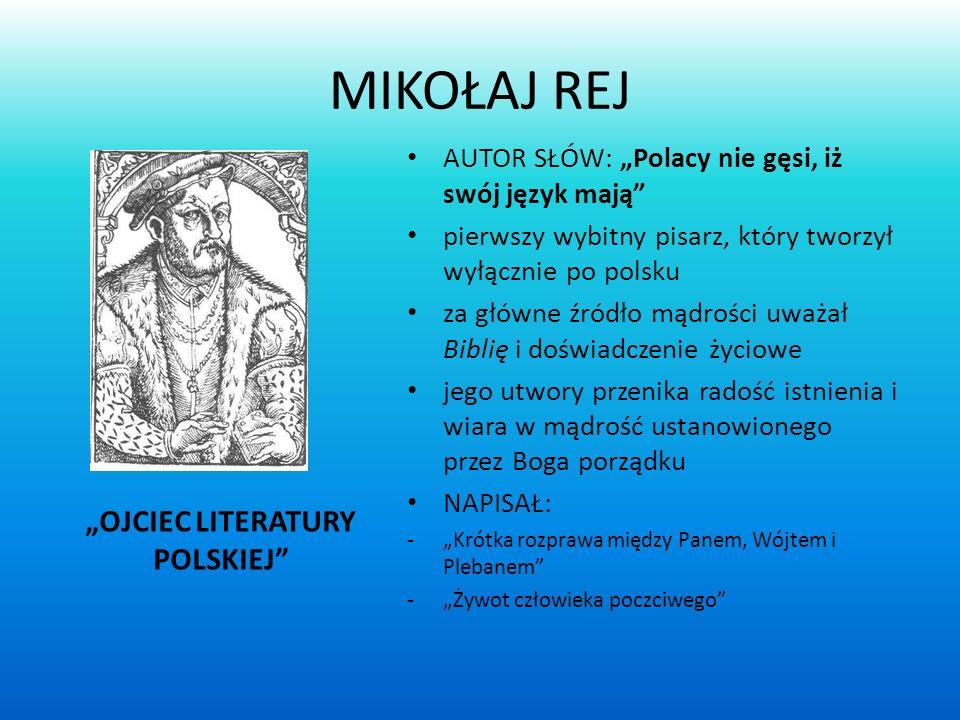 MIKOŁAJ REJ OJCIEC LITERATURY POLSKIEJ AUTOR SŁÓW: Polacy nie gęsi, iż swój język mają pierwszy wybitny pisarz, który tworzył wyłącznie po polsku za główne źródło mądrości uważał Biblię i doświadczenie życiowe jego utwory przenika radość istnienia i wiara w mądrość ustanowionego przez Boga porządku NAPISAŁ: -Krótka rozprawa między Panem, Wójtem i Plebanem -Żywot człowieka poczciwego
