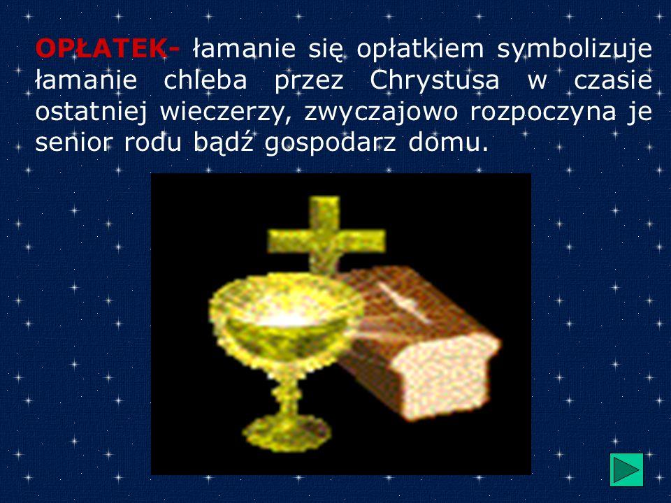 OPŁATEK- łamanie się opłatkiem symbolizuje łamanie chleba przez Chrystusa w czasie ostatniej wieczerzy, zwyczajowo rozpoczyna je senior rodu bądź gospodarz domu.