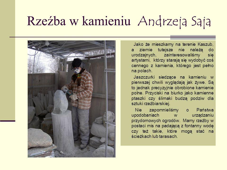 Rzeźba w kamieniu Andrzeja Saja Jako że mieszkamy na terenie Kaszub, a ziemie tutejsze nie należą do urodzajnych, zainteresowaliśmy się artystami, którzy starają się wydobyć coś cennego z kamienia, którego jest pełno na polach.