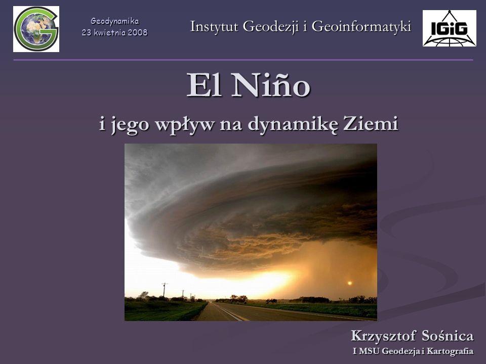 Geodynamika 23 kwietnia 2008 Instytut Geodezji i Geoinformatyki El Niño i jego wpływ na dynamikę Ziemi Krzysztof Sośnica I MSU Geodezja i Kartografia
