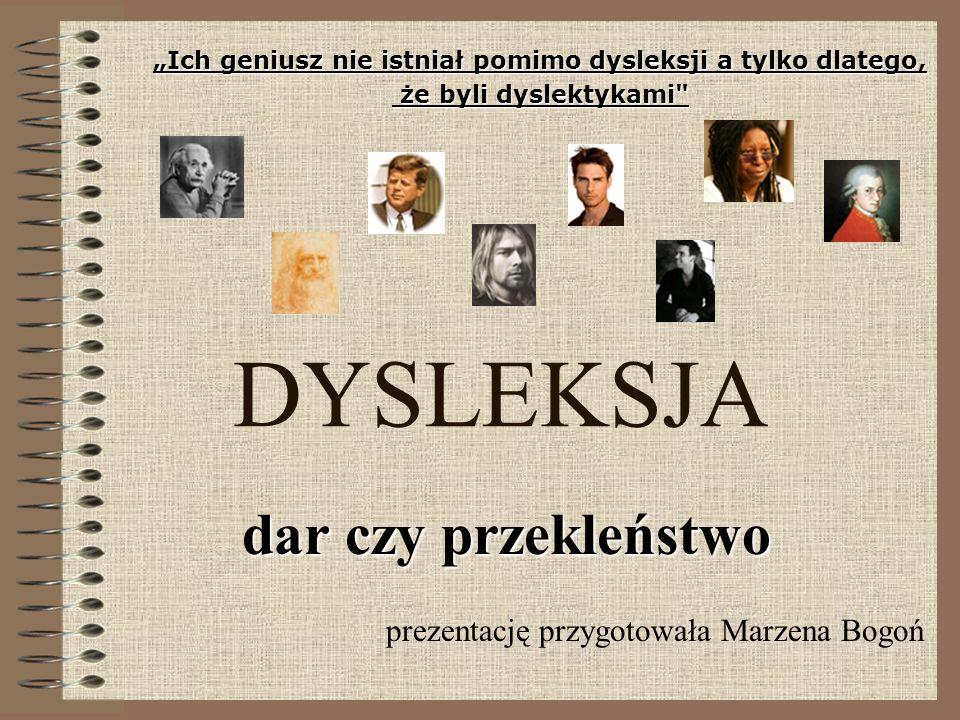 DYSLEKSJA dar czy przekleństwo prezentację przygotowała Marzena Bogoń Ich geniusz nie istniał pomimo dysleksji a tylko dlatego, że byli dyslektykami
