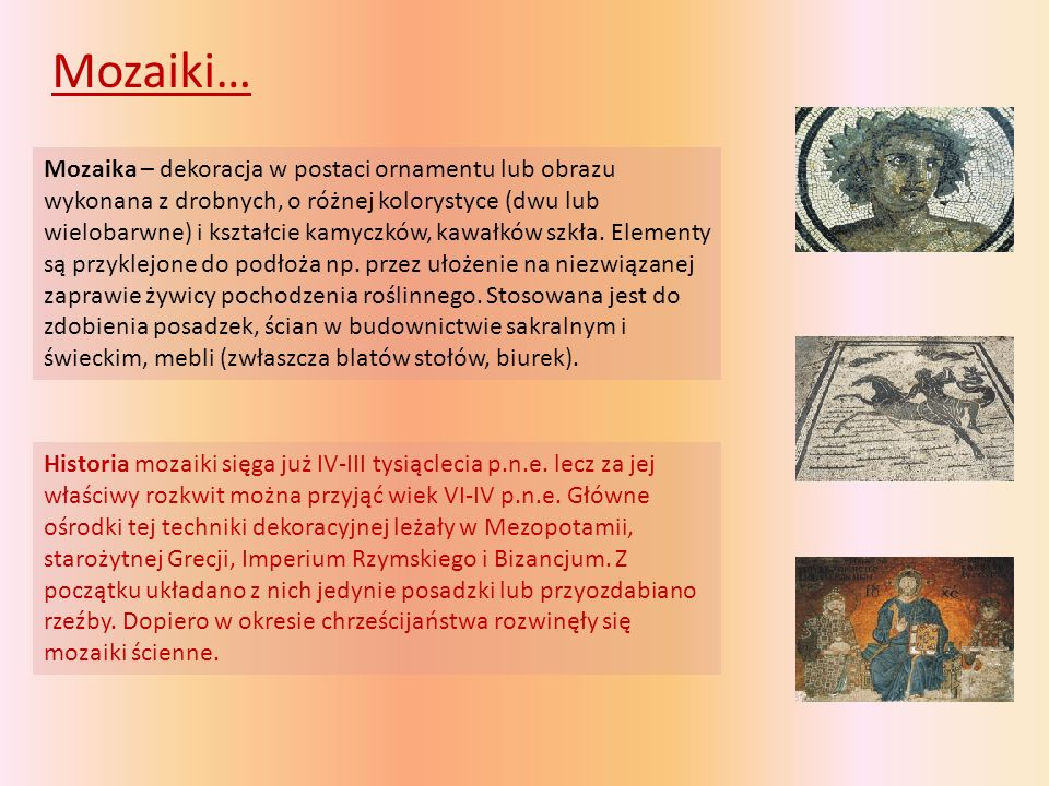 Mozaiki… Mozaika – dekoracja w postaci ornamentu lub obrazu wykonana z drobnych, o różnej kolorystyce (dwu lub wielobarwne) i kształcie kamyczków, kawałków szkła.