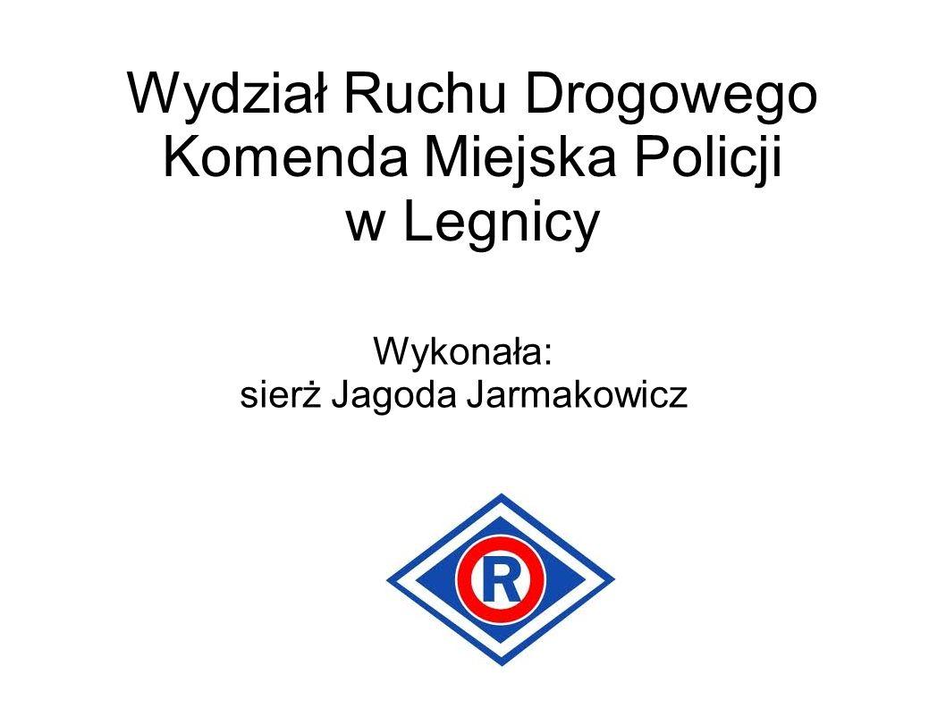 Wydział Ruchu Drogowego Komenda Miejska Policji w Legnicy Wykonała: sierż Jagoda Jarmakowicz