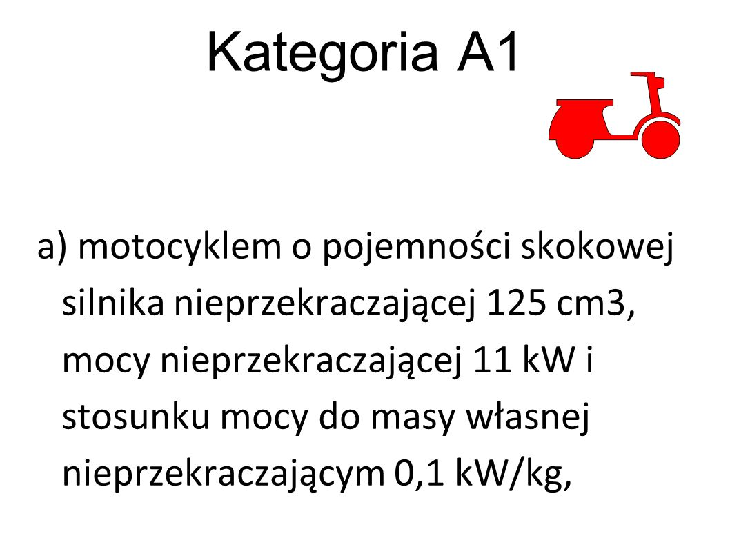 Kategoria A1 a) motocyklem o pojemności skokowej silnika nieprzekraczającej 125 cm3, mocy nieprzekraczającej 11 kW i stosunku mocy do masy własnej nie