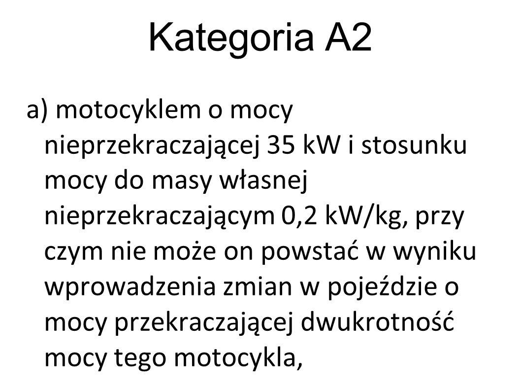 Kategoria A2 a) motocyklem o mocy nieprzekraczającej 35 kW i stosunku mocy do masy własnej nieprzekraczającym 0,2 kW/kg, przy czym nie może on powstać