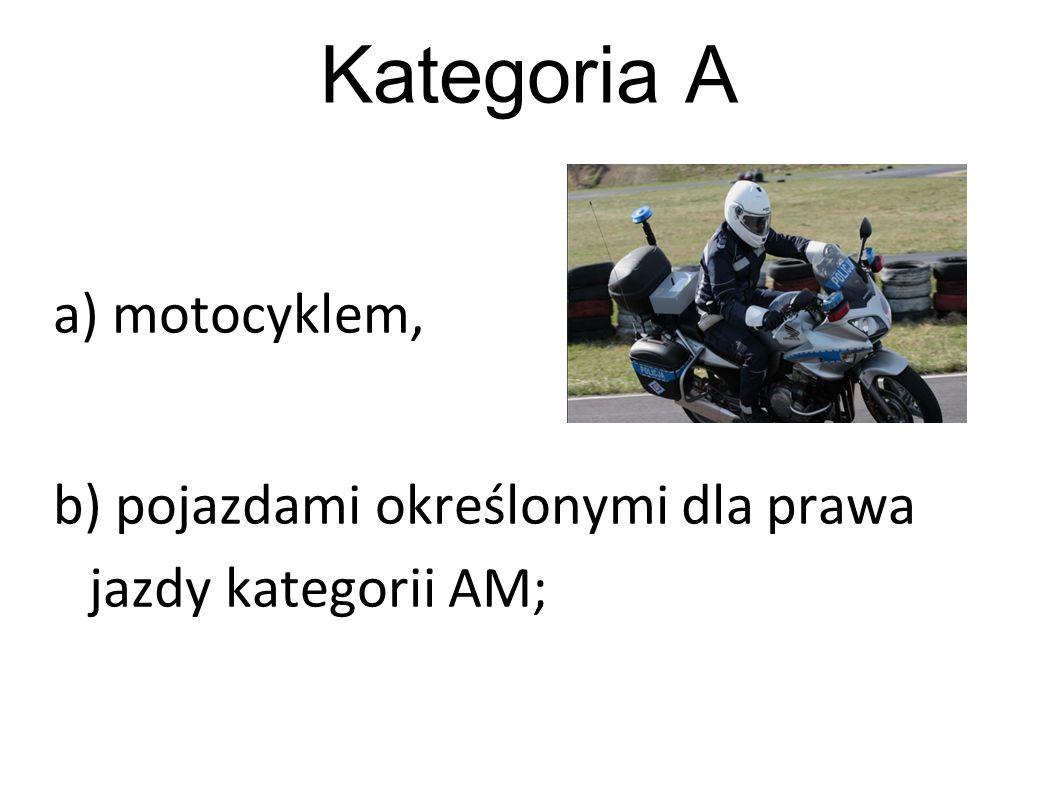Kategoria A a) motocyklem, b) pojazdami określonymi dla prawa jazdy kategorii AM;