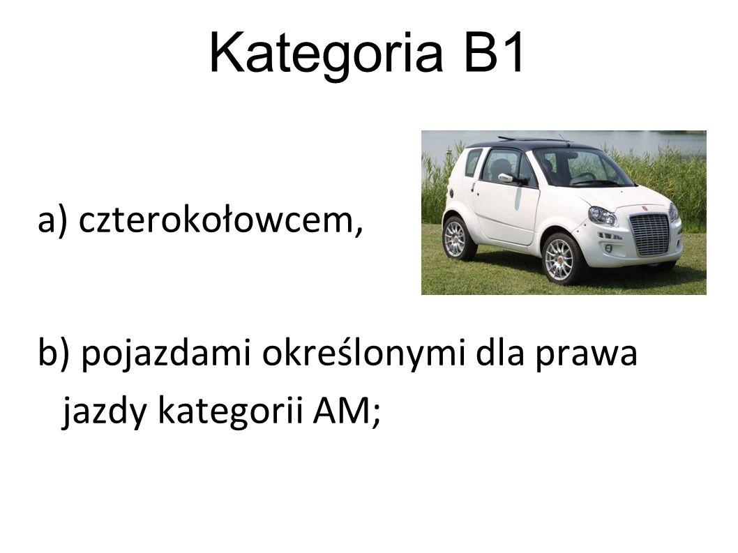 Kategoria B1 a) czterokołowcem, b) pojazdami określonymi dla prawa jazdy kategorii AM;
