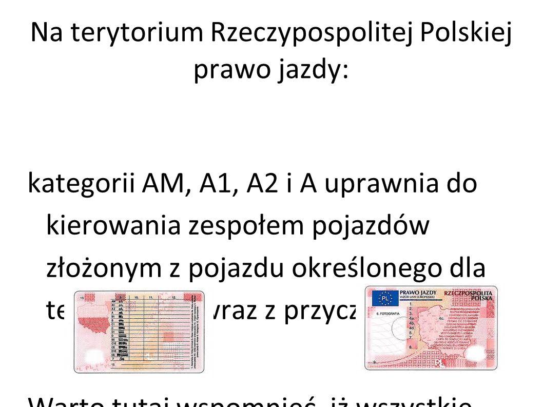 Na terytorium Rzeczypospolitej Polskiej prawo jazdy: kategorii AM, A1, A2 i A uprawnia do kierowania zespołem pojazdów złożonym z pojazdu określonego