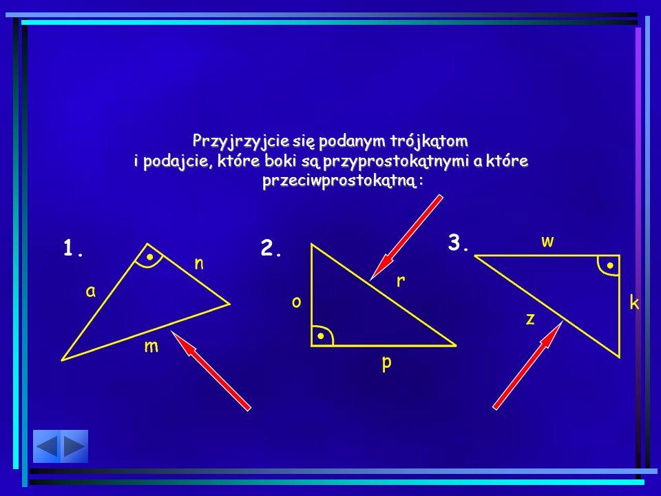 Przyjrzyjcie się podanym trójkątom i podajcie, które boki są przyprostokątnymi a które przeciwprostokątną : 1.2.