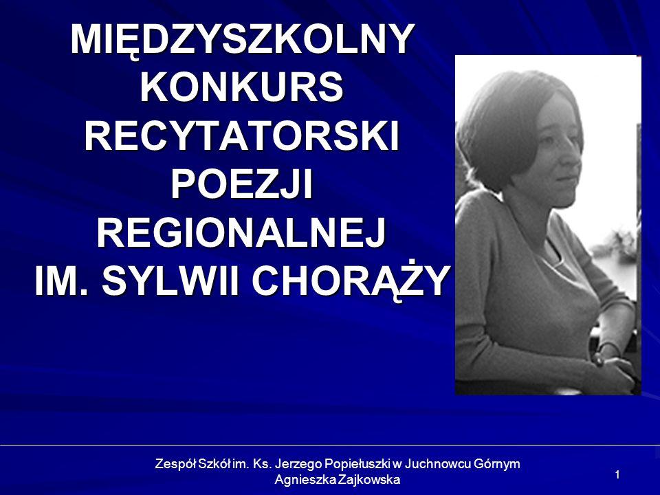 1 MIĘDZYSZKOLNY KONKURS RECYTATORSKI POEZJI REGIONALNEJ IM. SYLWII CHORĄŻY Zespół Szkół im. Ks. Jerzego Popiełuszki w Juchnowcu Górnym Agnieszka Zajko
