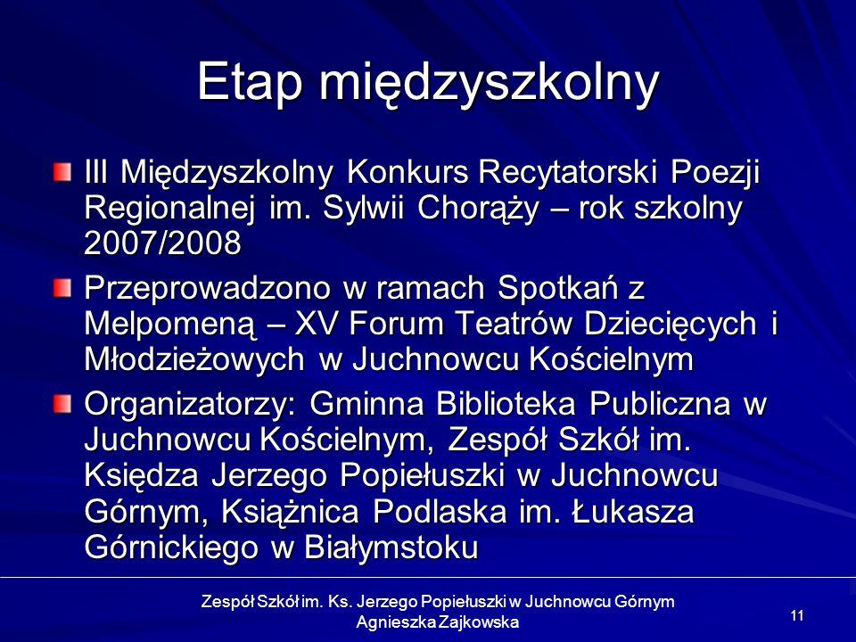 11 Etap międzyszkolny III Międzyszkolny Konkurs Recytatorski Poezji Regionalnej im. Sylwii Chorąży – rok szkolny 2007/2008 Przeprowadzono w ramach Spo
