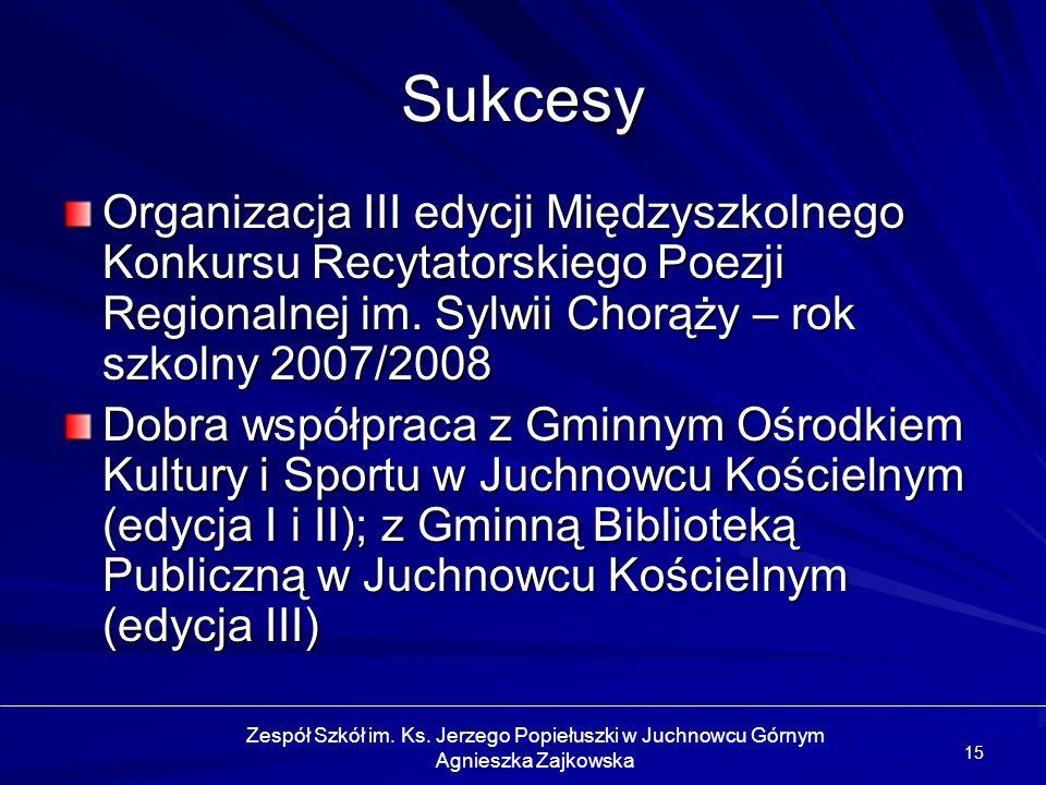 15 Sukcesy Organizacja III edycji Międzyszkolnego Konkursu Recytatorskiego Poezji Regionalnej im. Sylwii Chorąży – rok szkolny 2007/2008 Dobra współpr