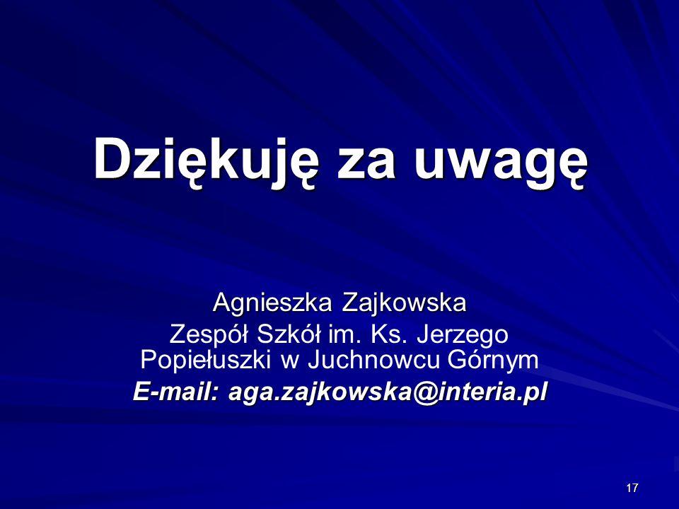 17 Dziękuję za uwagę Agnieszka Zajkowska Zespół Szkół im. Ks. Jerzego Popiełuszki w Juchnowcu Górnym E-mail: aga.zajkowska@interia.pl