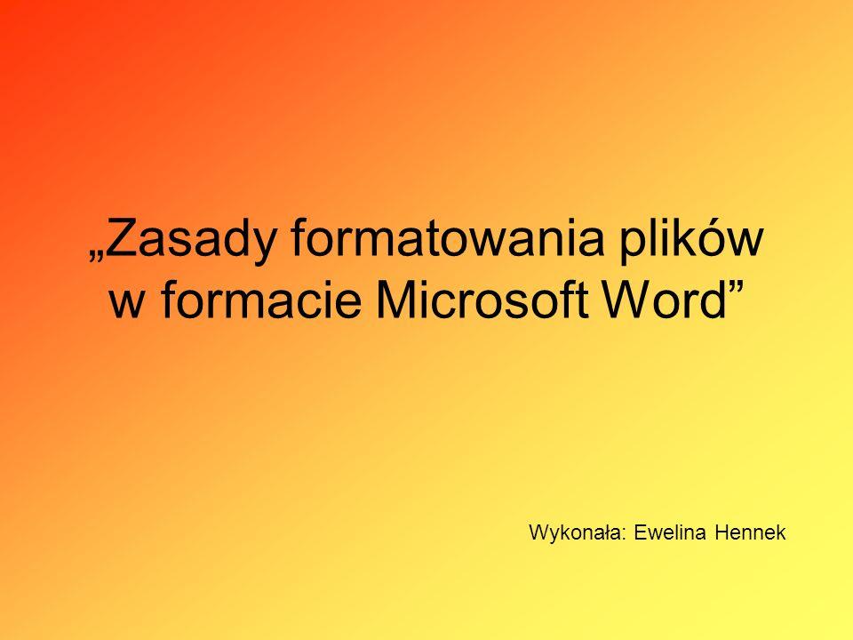 Zasady formatowania plików w formacie Microsoft Word Wykonała: Ewelina Hennek
