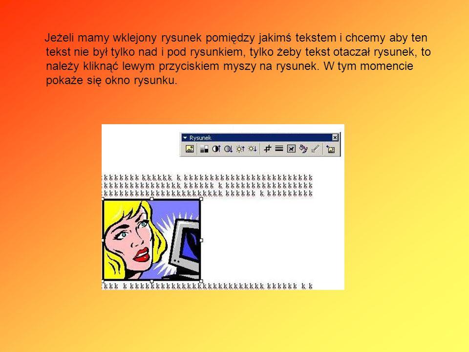 Jeżeli mamy wklejony rysunek pomiędzy jakimś tekstem i chcemy aby ten tekst nie był tylko nad i pod rysunkiem, tylko żeby tekst otaczał rysunek, to należy kliknąć lewym przyciskiem myszy na rysunek.
