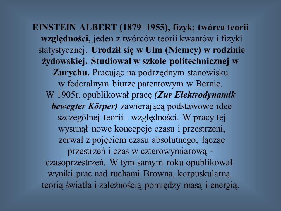 EINSTEIN ALBERT (1879–1955), fizyk; twórca teorii względności, jeden z twórców teorii kwantów i fizyki statystycznej. Urodził się w Ulm (Niemcy) w rod