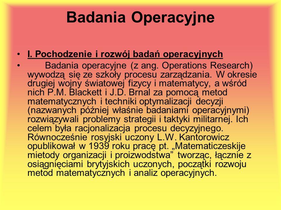 Badania Operacyjne I. Pochodzenie i rozwój badań operacyjnych Badania operacyjne (z ang. Operations Research) wywodzą się ze szkoły procesu zarządzani