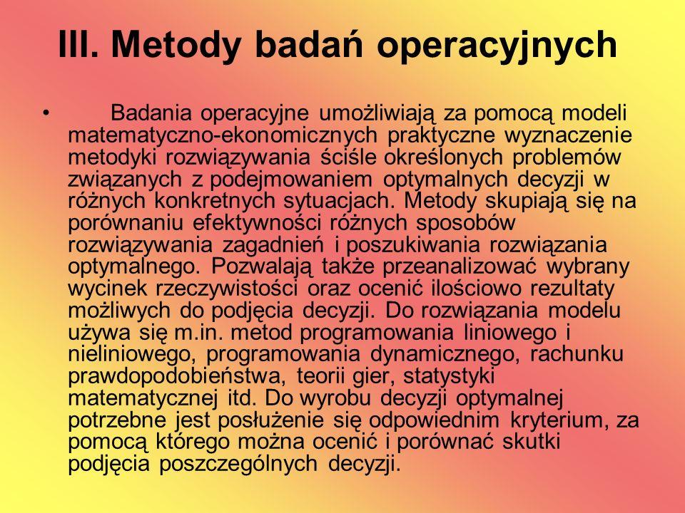III. Metody badań operacyjnych Badania operacyjne umożliwiają za pomocą modeli matematyczno-ekonomicznych praktyczne wyznaczenie metodyki rozwiązywani