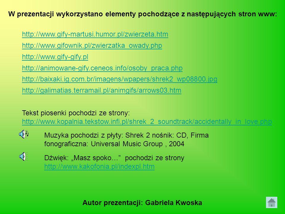 Tekst piosenki pochodzi ze strony: http://www.kopalnia.tekstow.infi.pl/shrek_2_soundtrack/accidentally_in_love.php Muzyka pochodzi z płyty: Shrek 2 nośnik: CD, Firma fonograficzna: Universal Music Group, 2004 Dźwięk: Masz spoko… pochodzi ze strony http://www.kakofonia.pl/indexpl.htm http://www.kakofonia.pl/indexpl.htm W prezentacji wykorzystano elementy pochodzące z następujących stron www: http://www.gify-martusi.humor.pl/zwierzeta.htm http://www.gifownik.pl/zwierzatka_owady.php http://baixaki.ig.com.br/imagens/wpapers/shrek2_wp08800.jpg http://galimatias.terramail.pl/animgifs/arrows03.htm http://www.gify-gify.pl http://animowane-gify.ceneos.info/osoby_praca.php Autor prezentacji: Gabriela Kwoska