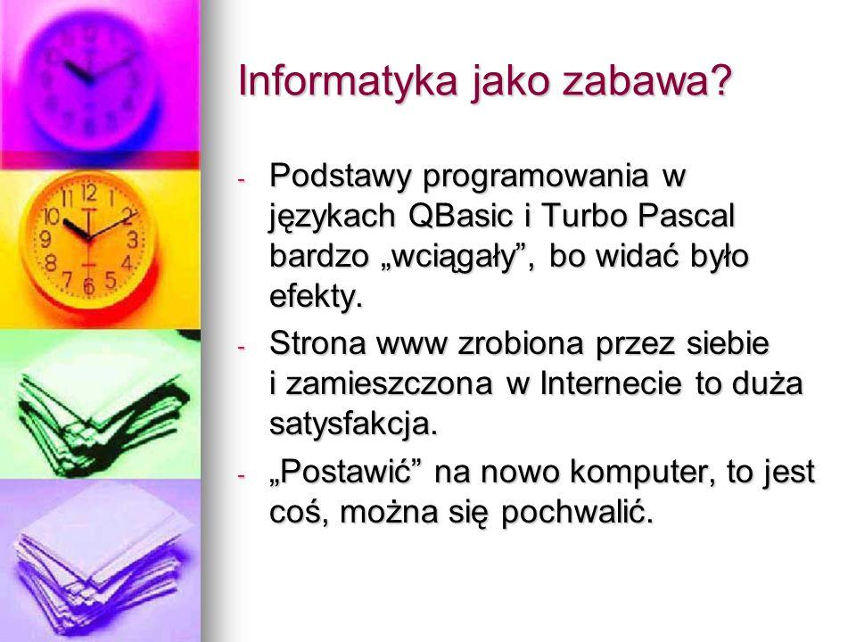 Informatyka jako zabawa? - Podstawy programowania w językach QBasic i Turbo Pascal bardzo wciągały, bo widać było efekty. - Strona www zrobiona przez