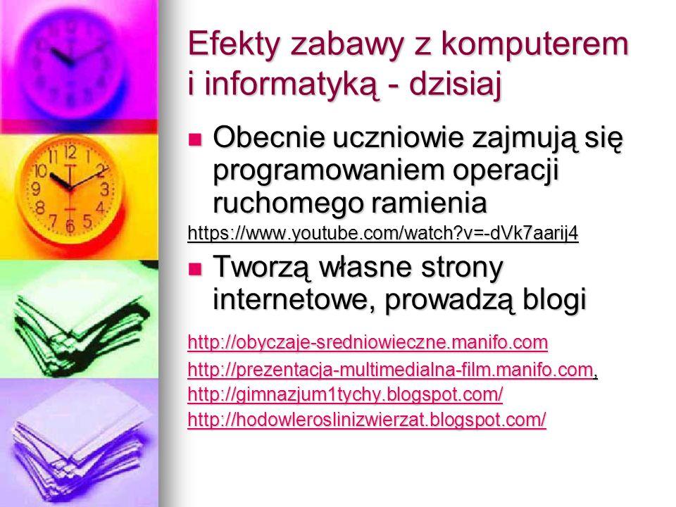 Efekty zabawy z komputerem i informatyką - dzisiaj Obecnie uczniowie zajmują się programowaniem operacji ruchomego ramienia Obecnie uczniowie zajmują się programowaniem operacji ruchomego ramieniahttps://www.youtube.com/watch?v=-dVk7aarij4 Tworzą własne strony internetowe, prowadzą blogi Tworzą własne strony internetowe, prowadzą blogi http://obyczaje-sredniowieczne.manifo.com http://prezentacja-multimedialna-film.manifo.comhttp://prezentacja-multimedialna-film.manifo.com, http://prezentacja-multimedialna-film.manifo.com http://gimnazjum1tychy.blogspot.com/ http://hodowleroslinizwierzat.blogspot.com/