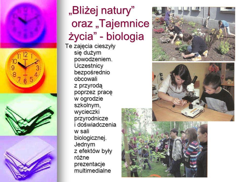 Bliżej natury oraz Tajemnice życia - biologia Te zajęcia cieszyły się dużym powodzeniem. Uczestnicy bezpośrednio obcowali z przyrodą poprzez pracę w o