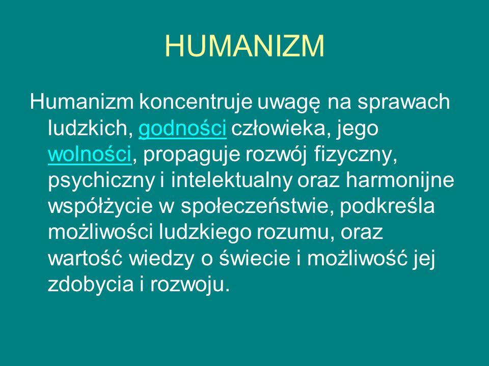 HUMANIZM Humanizm koncentruje uwagę na sprawach ludzkich, godności człowieka, jego wolności, propaguje rozwój fizyczny, psychiczny i intelektualny ora