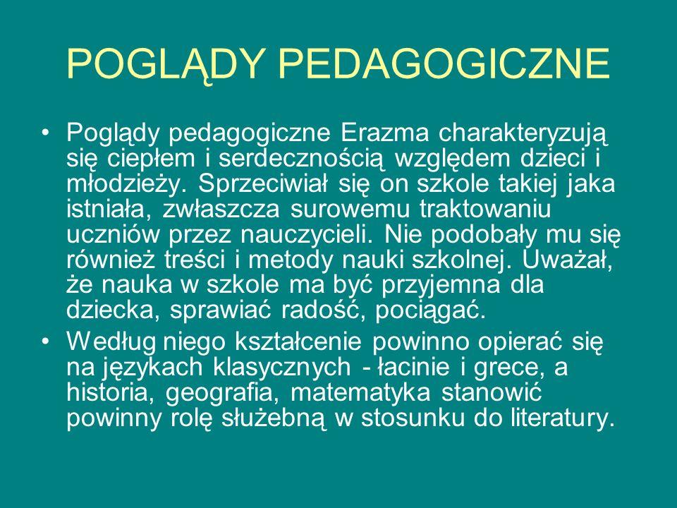 POGLĄDY PEDAGOGICZNE Poglądy pedagogiczne Erazma charakteryzują się ciepłem i serdecznością względem dzieci i młodzieży. Sprzeciwiał się on szkole tak