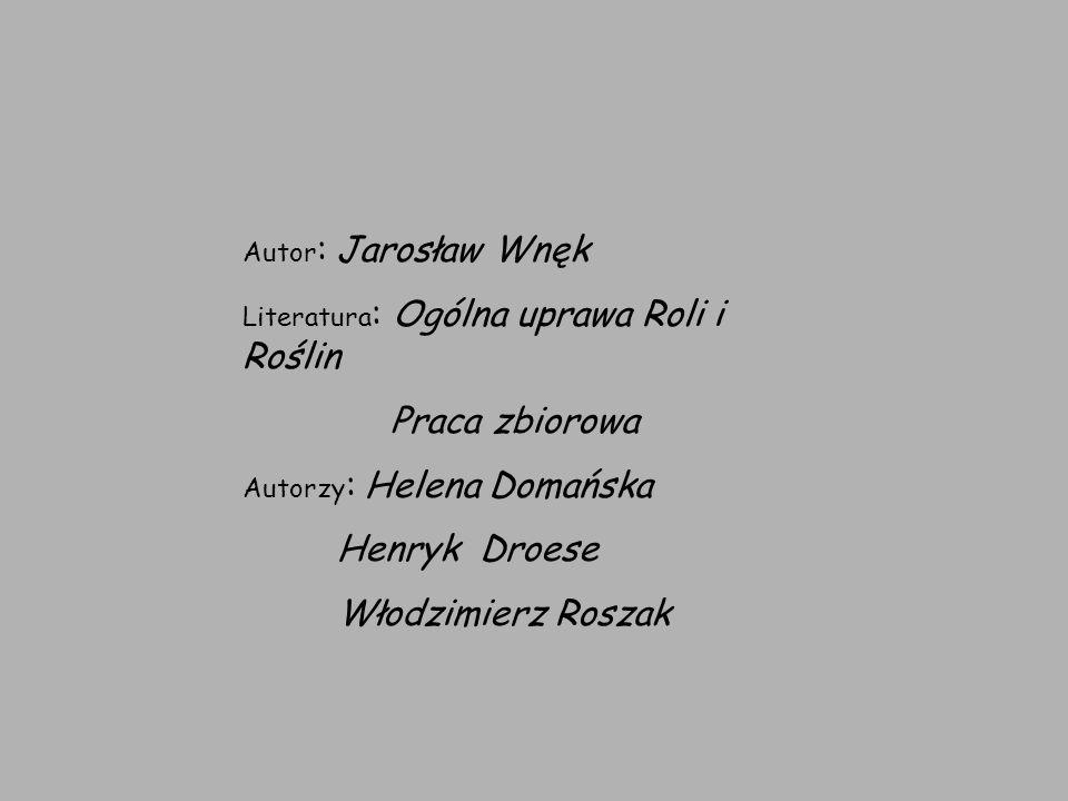 Autor : Jarosław Wnęk Literatura : Ogólna uprawa Roli i Roślin Praca zbiorowa Autorzy : Helena Domańska Henryk Droese Włodzimierz Roszak