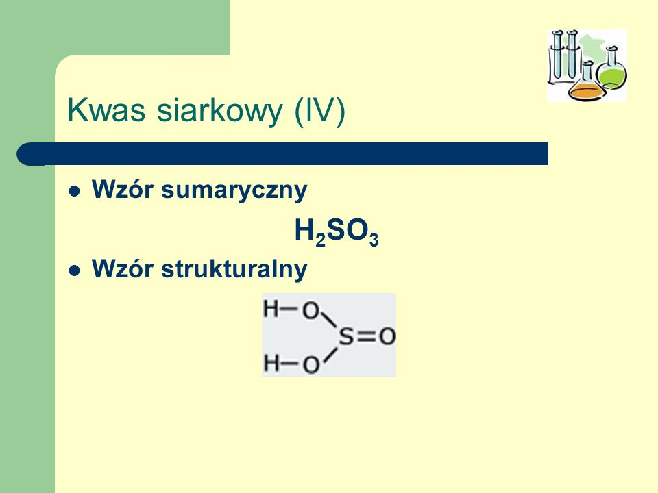 Kwas siarkowy (IV) Wzór sumaryczny H 2 SO 3 Wzór strukturalny