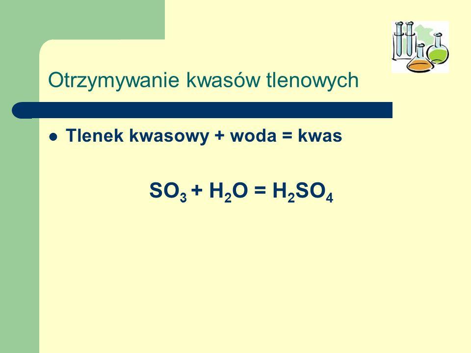 Otrzymywanie kwasów tlenowych Tlenek kwasowy + woda = kwas SO 3 + H 2 O = H 2 SO 4