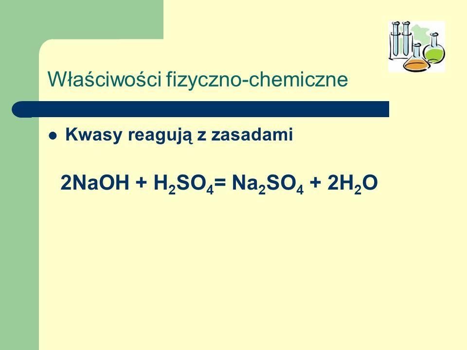 Właściwości fizyczno-chemiczne Kwasy reagują z zasadami 2NaOH + H 2 SO 4 = Na 2 SO 4 + 2H 2 O