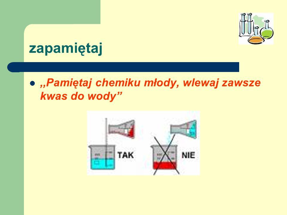 zapamiętaj,,Pamiętaj chemiku młody, wlewaj zawsze kwas do wody