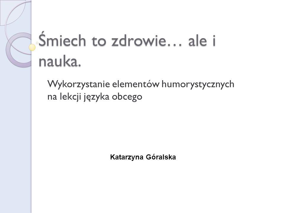 Śmiech to zdrowie… ale i nauka. Wykorzystanie elementów humorystycznych na lekcji języka obcego Katarzyna Góralska