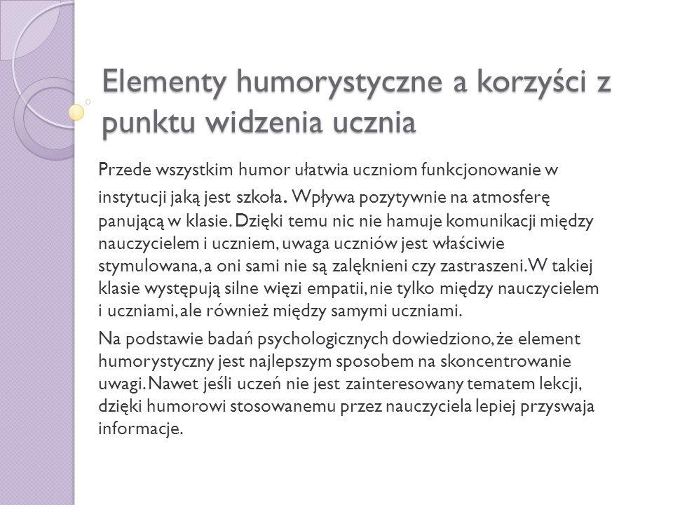 Elementy humorystyczne a korzyści z punktu widzenia ucznia Przede wszystkim humor ułatwia uczniom funkcjonowanie w instytucji jaką jest szkoła. Wpływa