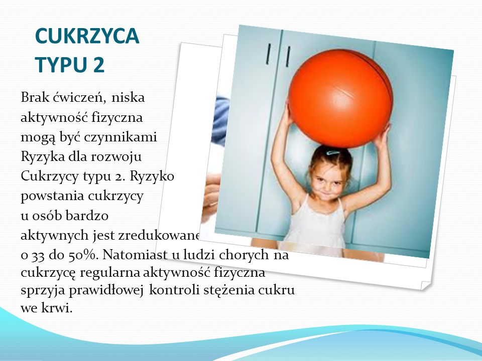 CUKRZYCA TYPU 2 Brak ćwiczeń, niska aktywność fizyczna mogą być czynnikami Ryzyka dla rozwoju Cukrzycy typu 2. Ryzyko powstania cukrzycy u osób bardzo