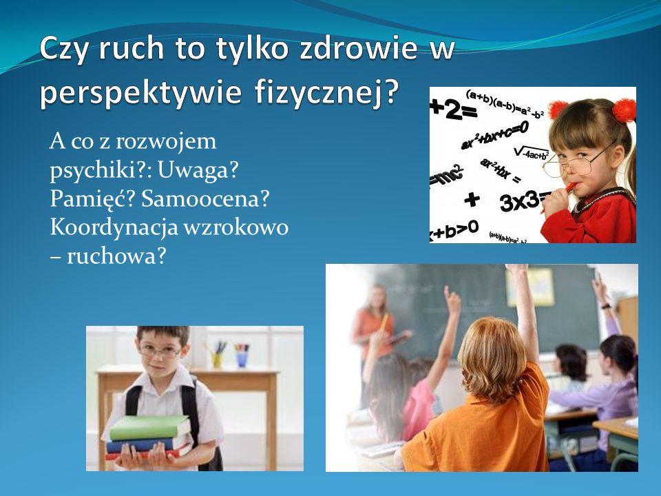 A co z rozwojem psychiki?: Uwaga? Pamięć? Samoocena? Koordynacja wzrokowo – ruchowa?