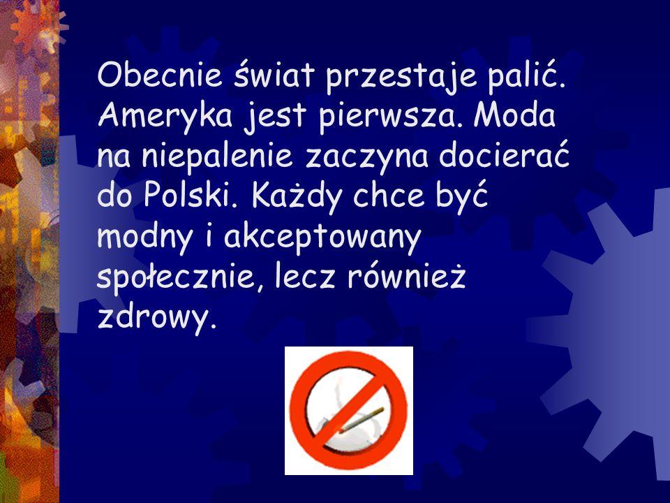 Obecnie świat przestaje palić. Ameryka jest pierwsza. Moda na niepalenie zaczyna docierać do Polski. Każdy chce być modny i akceptowany społecznie, le