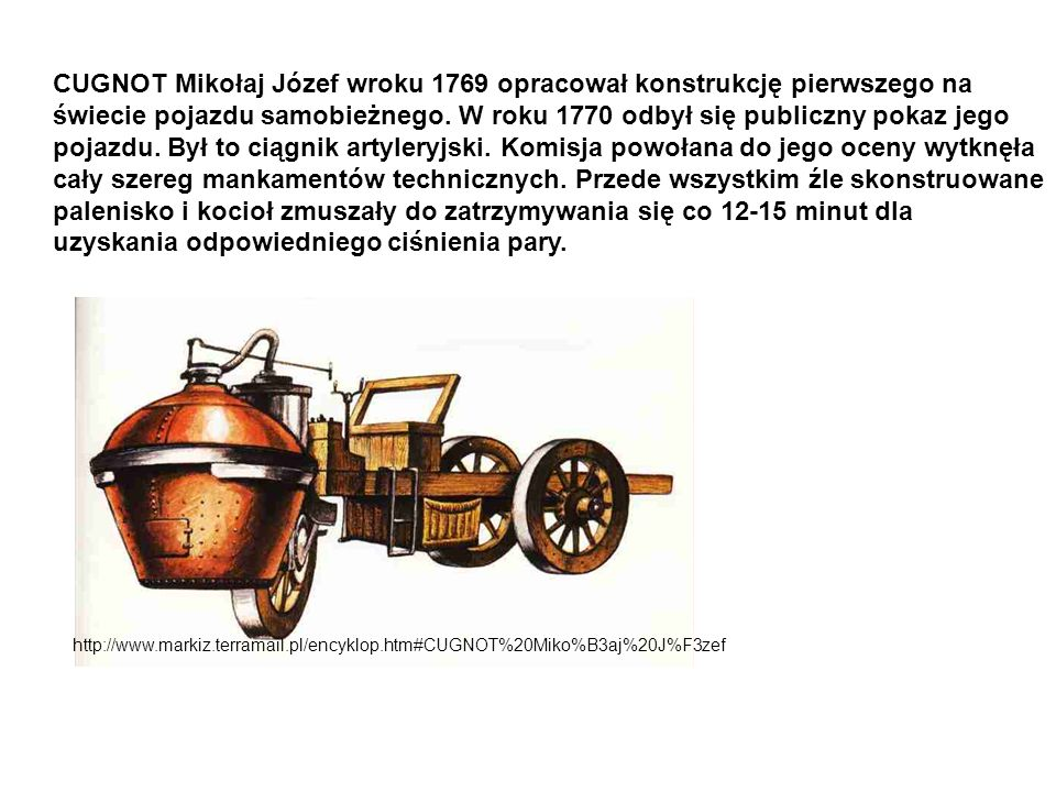 http://www.markiz.terramail.pl/encyklop.htm#CUGNOT%20Miko%B3aj%20J%F3zef CUGNOT Mikołaj Józef wroku 1769 opracował konstrukcję pierwszego na świecie p