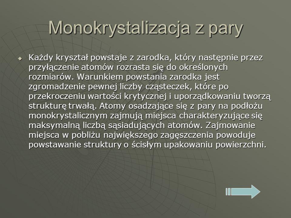 Monokrystalizacja z pary Każdy kryształ powstaje z zarodka, który następnie przez przyłączenie atomów rozrasta się do określonych rozmiarów. Warunkiem