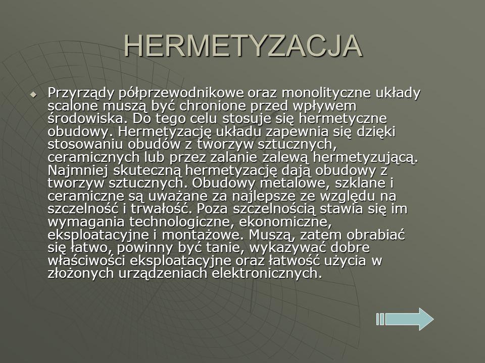 HERMETYZACJA Przyrządy półprzewodnikowe oraz monolityczne układy scalone muszą być chronione przed wpływem środowiska. Do tego celu stosuje się hermet