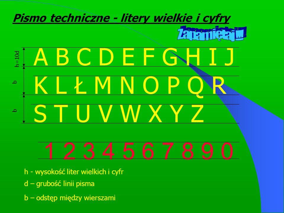 A B C D E F G H I J K L Ł M N O P Q R S T U V W X Y Z 1 2 3 4 5 6 7 8 9 0 h=10d b b b – odstęp między wierszami h - wysokość liter wielkich i cyfr d – grubość linii pisma Pismo techniczne - litery wielkie i cyfry